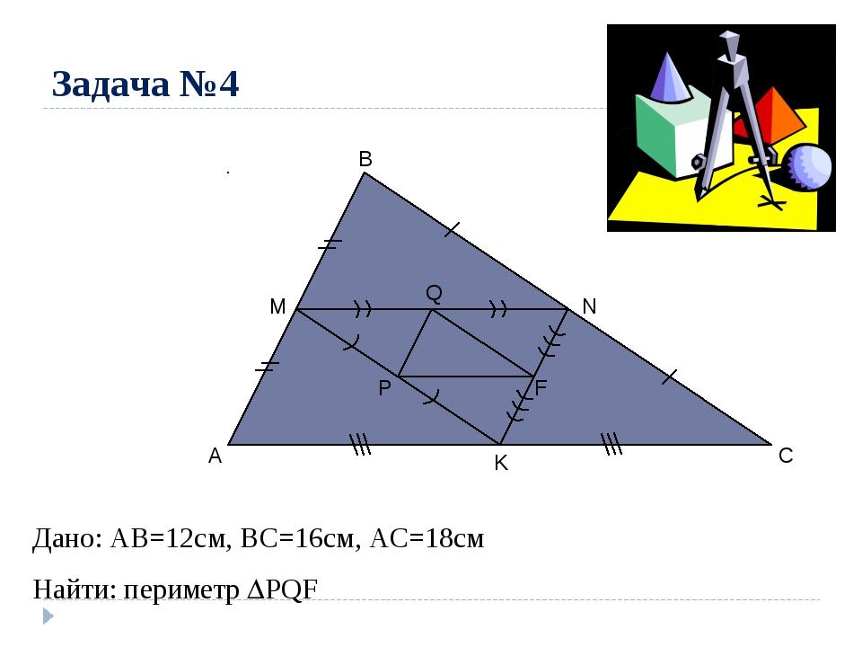 Задача №4 A B C M N K P Q F Дано: AB=12cм, ВС=16см, АС=18см Найти: периметр ...