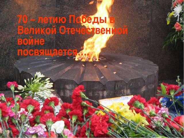 70 – летию Победы в Великой Отечественной войне посвящается….