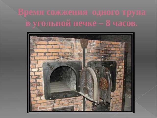 Время сожжения одного трупа в угольной печке – 8 часов.