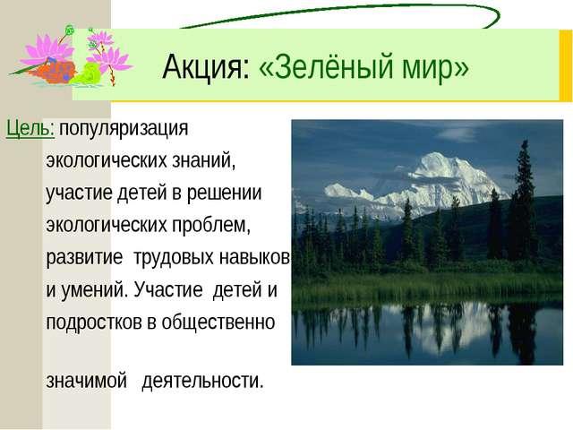 Акция: «Зелёный мир» Цель: популяризация экологических знаний, участие детей...