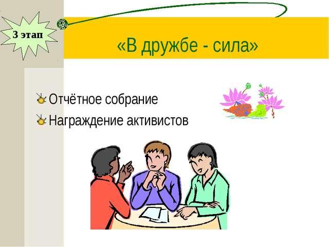 «В дружбе - сила» Отчётное собрание Награждение активистов 3 этап