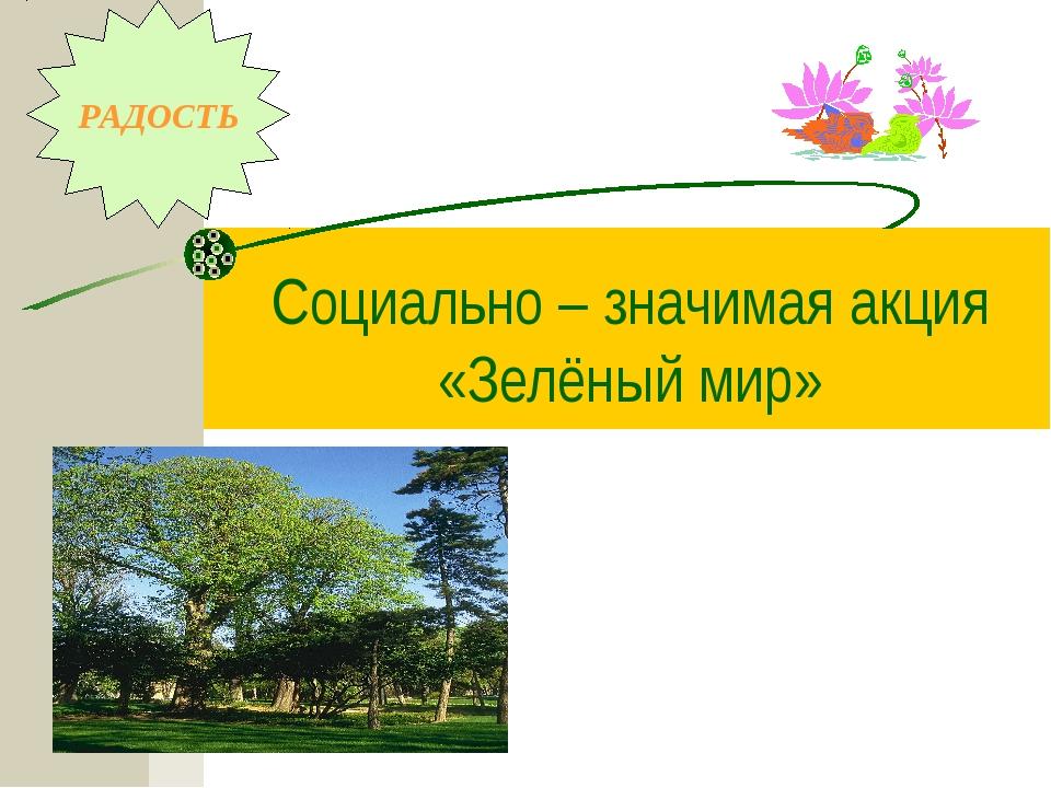 Социально – значимая акция «Зелёный мир» РАДОСТЬ