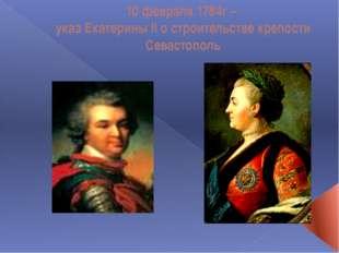10 февраля 1784г – указ Екатерины II о строительстве крепости Севастополь