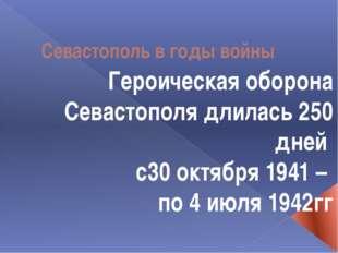 Севастополь в годы войны Героическая оборона Севастополя длилась 250 дней с30