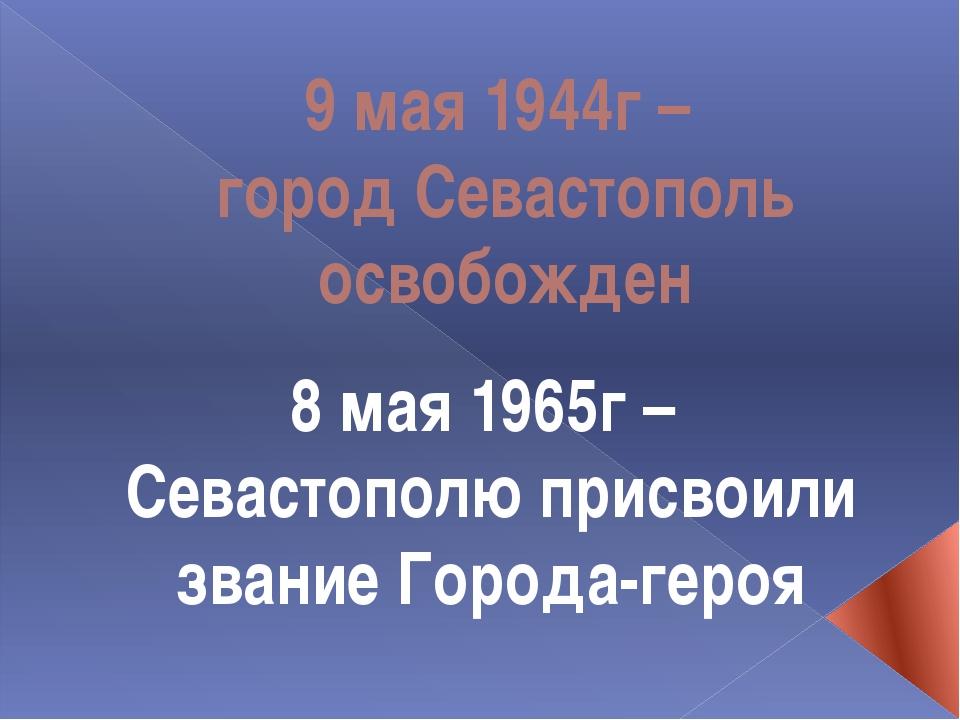 9 мая 1944г – город Севастополь освобожден 8 мая 1965г – Севастополю присвоил...
