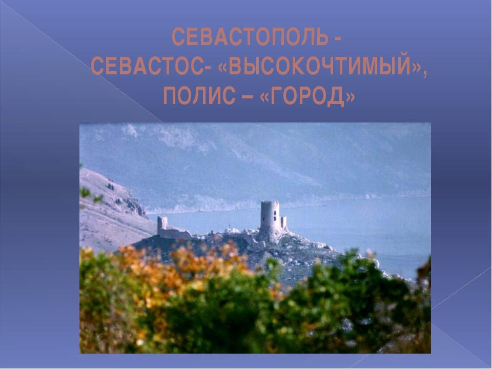 СЕВАСТОПОЛЬ - СЕВАСТОС- «ВЫСОКОЧТИМЫЙ», ПОЛИС – «ГОРОД»