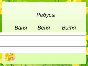 Ребусы Ваня Веня Витя