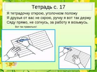 Тетрадь с. 17 Я тетрадочку открою, уголочком положу Я друзья от вас не скрою,