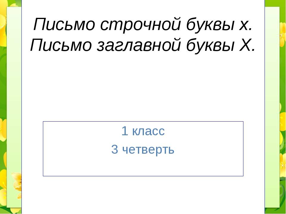 Письмо строчной буквы х. Письмо заглавной буквы Х. 1 класс 3 четверть