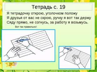 Тетрадь с. 19 Я тетрадочку открою, уголочком положу Я друзья от вас не скрою,