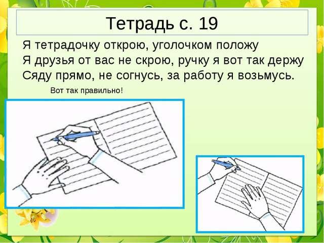Тетрадь с. 19 Я тетрадочку открою, уголочком положу Я друзья от вас не скрою,...