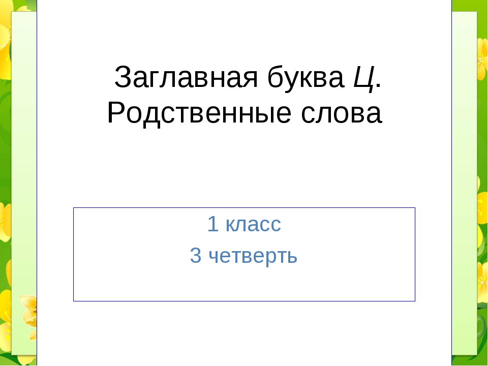 Заглавная буква Ц. Родственные слова 1 класс 3 четверть