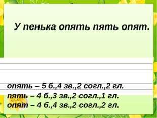 У пенька опять пять опят. опять – 5 б.,4 зв.,2 согл.,2 гл. пять – 4 б.,3 зв.