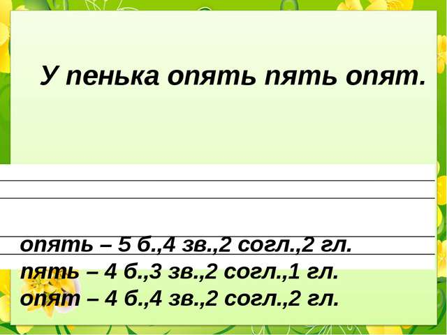 У пенька опять пять опят. опять – 5 б.,4 зв.,2 согл.,2 гл. пять – 4 б.,3 зв....