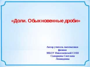 «Доли. Обыкновенные дроби» Автор учитель математики-физики МБОУ Николаевской