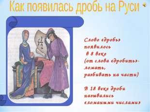 Слово «дробь» появилось в 8 веке (от слова «дробить»- ломать, разбивать на ча