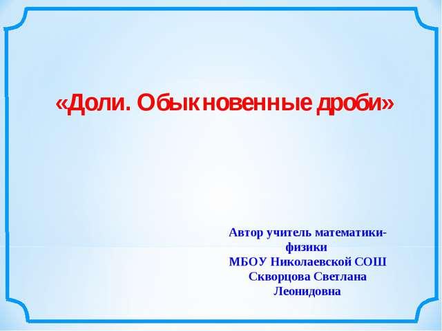 «Доли. Обыкновенные дроби» Автор учитель математики-физики МБОУ Николаевской...