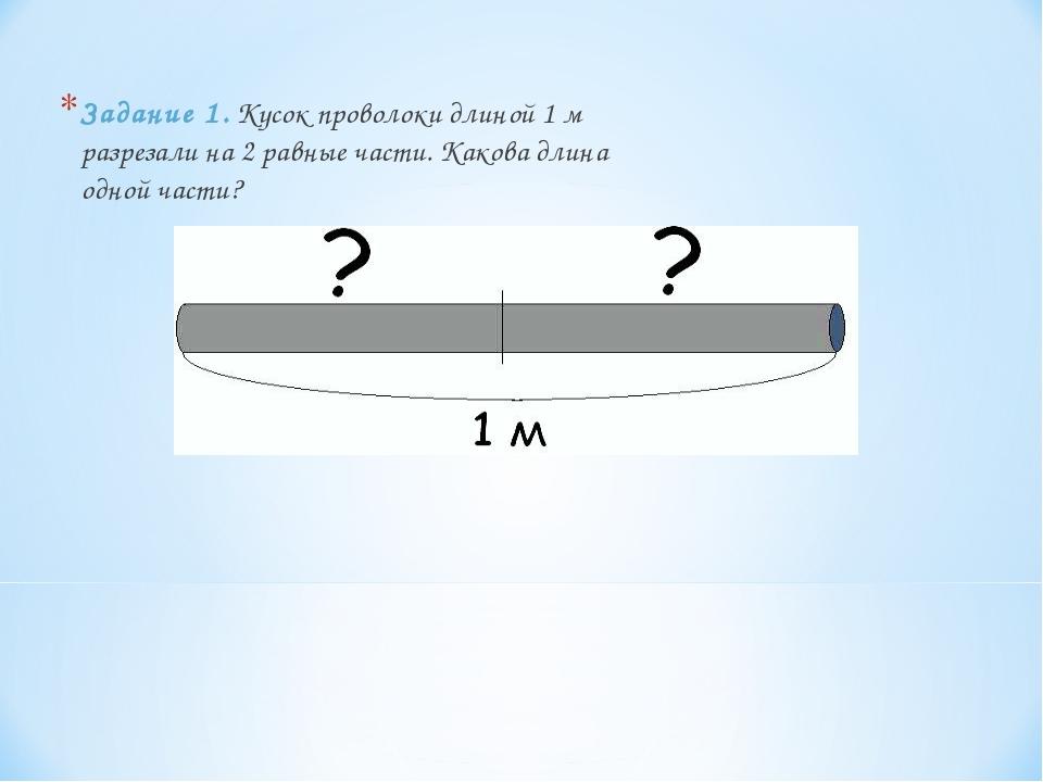 Задание 1. Кусок проволоки длиной 1 м разрезали на 2 равные части. Какова дли...