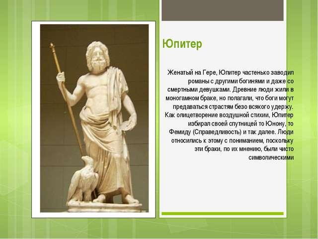 Юпитер Женатый на Гере, Юпитер частенько заводил романы с другими богинями и...