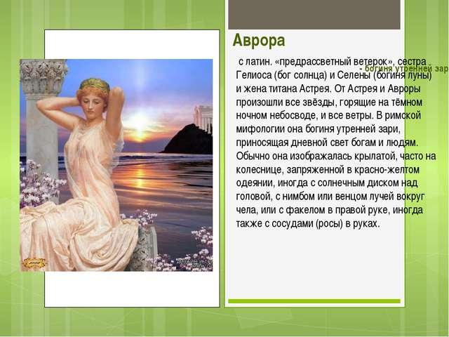 Аврора - богиня утренней зари. с латин. «предрассветный ветерок», сестра Гел...