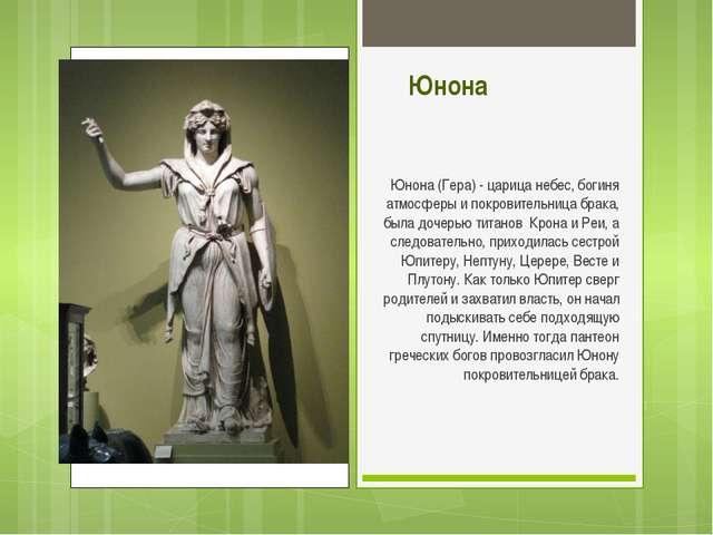 Юнона Юнона (Гера) - царица небес, богиня атмосферы и покровительница брака,...