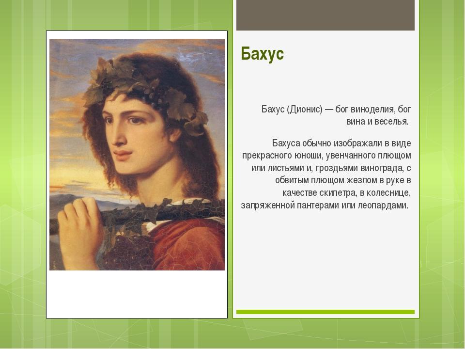 Бахус Бахус (Дионис) — бог виноделия, бог вина и веселья. Бахуса обычно изоб...