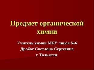 Предмет органической химии Учитель химии МБУ лицея №6 Дробот Светлана Сергеев