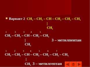 Вариант 2 СН3 – СН2 – СН – СН2 – СН2 – СН3 | СН3 1 2 3 4 5 СН3 – СН2 – СН – С
