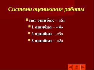 Система оценивания работы нет ошибок – «5» 1 ошибка – «4» 2 ошибки – «3» 3 ош