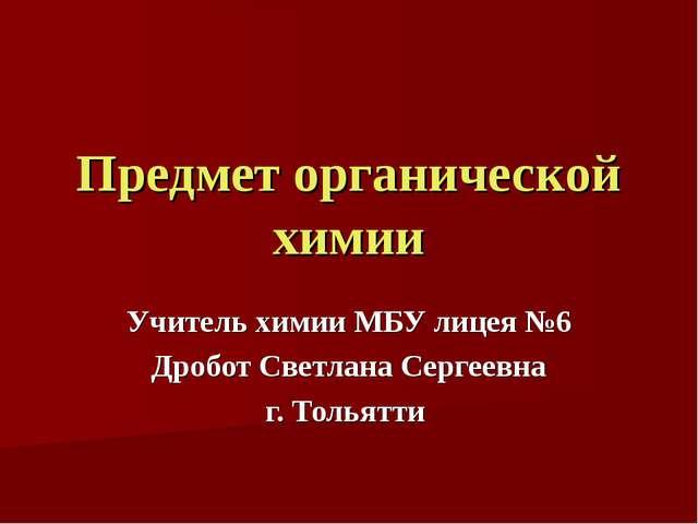 Предмет органической химии Учитель химии МБУ лицея №6 Дробот Светлана Сергеев...