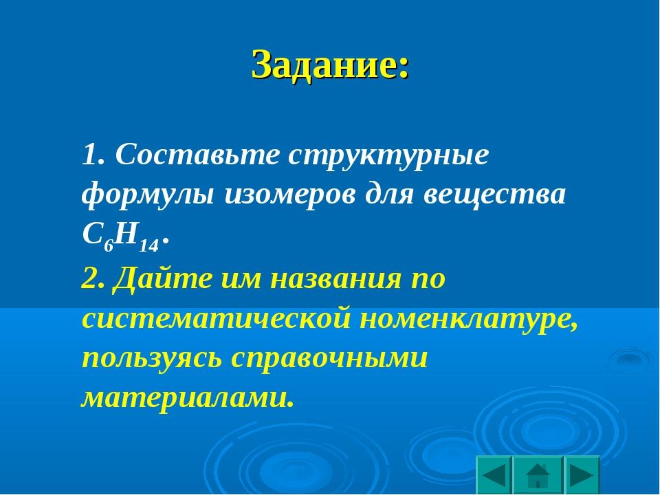 Задание: 1. Составьте структурные формулы изомеров для вещества С6Н14 . 2. Да...