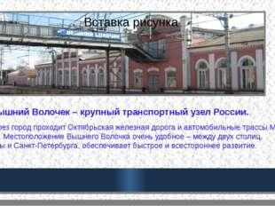 Вышний Волочек – крупный транспортный узел России.. Через город проходит Окт