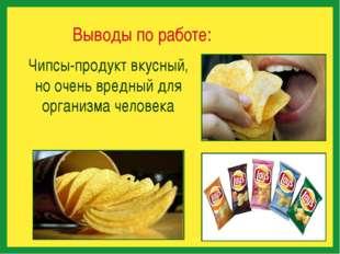 Выводы по работе: Чипсы-продукт вкусный, но очень вредный для организма чело