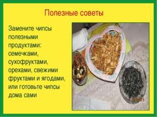 Полезные советы Замените чипсы полезными продуктами: семечками, сухофруктами