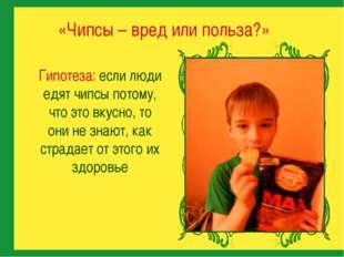 Гипотеза: если люди едят чипсы потому, что это вкусно, то они не знают, как