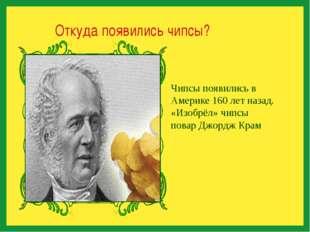 Откуда появились чипсы? Чипсы появились в Америке 160 лет назад. «Изобрёл» ч