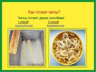 Как готовят чипсы? Чипсы готовят двумя способами: 1 способ 2 способ традицио