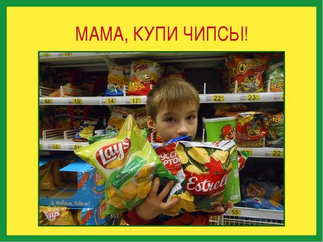 МАМА, КУПИ ЧИПСЫ!