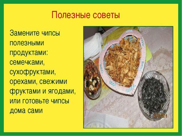 Полезные советы Замените чипсы полезными продуктами: семечками, сухофруктами...