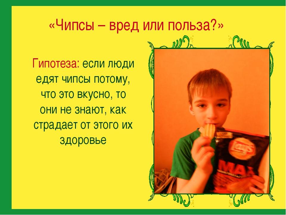 Гипотеза: если люди едят чипсы потому, что это вкусно, то они не знают, как...