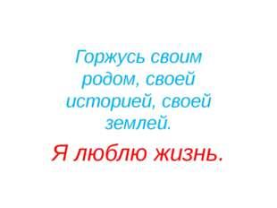 Я РУССКИЙ Горжусь своим родом, своей историей, своей землей. Я люблю жизнь. Я