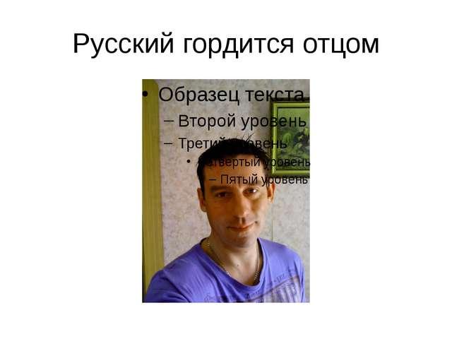 Русский гордится отцом