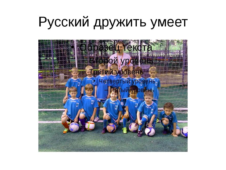 Русский дружить умеет
