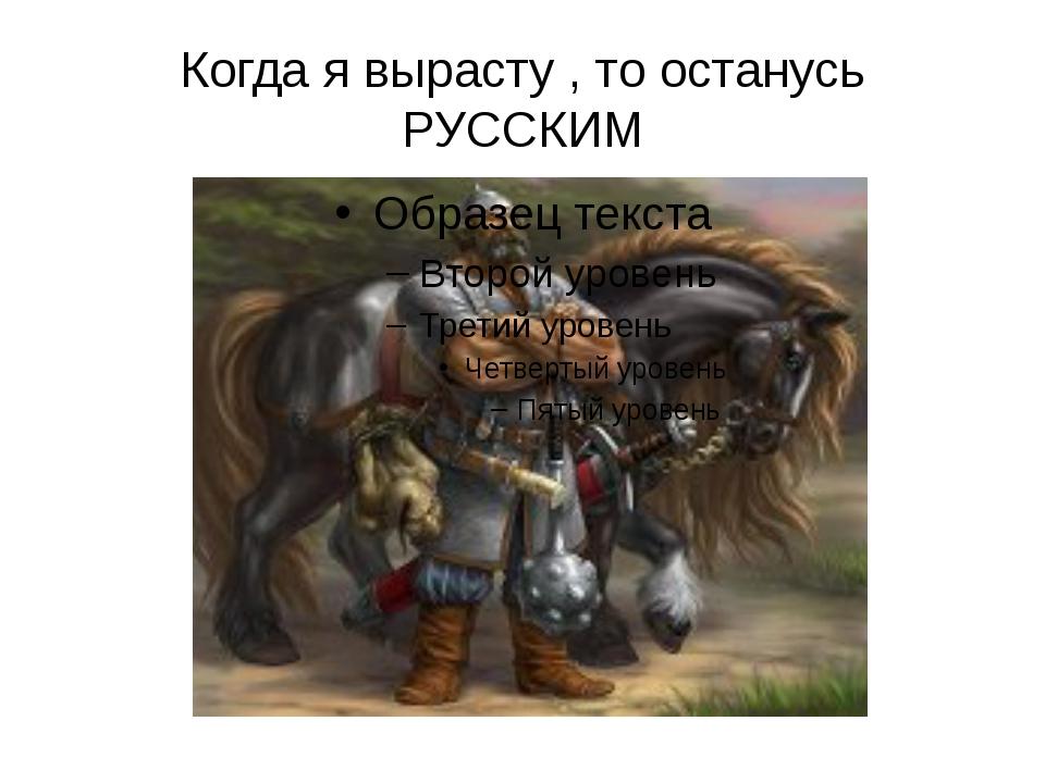 Когда я вырасту , то останусь РУССКИМ