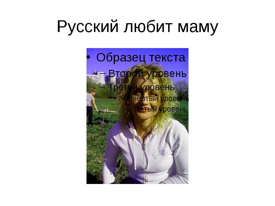 Русский любит маму