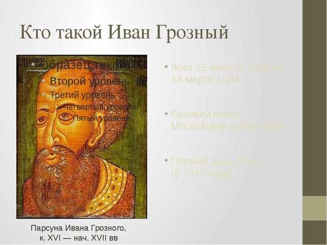 Кто такой Иван Грозный Жил 25 августа 1530 по 18 марта 1584 Великий князь Мос...