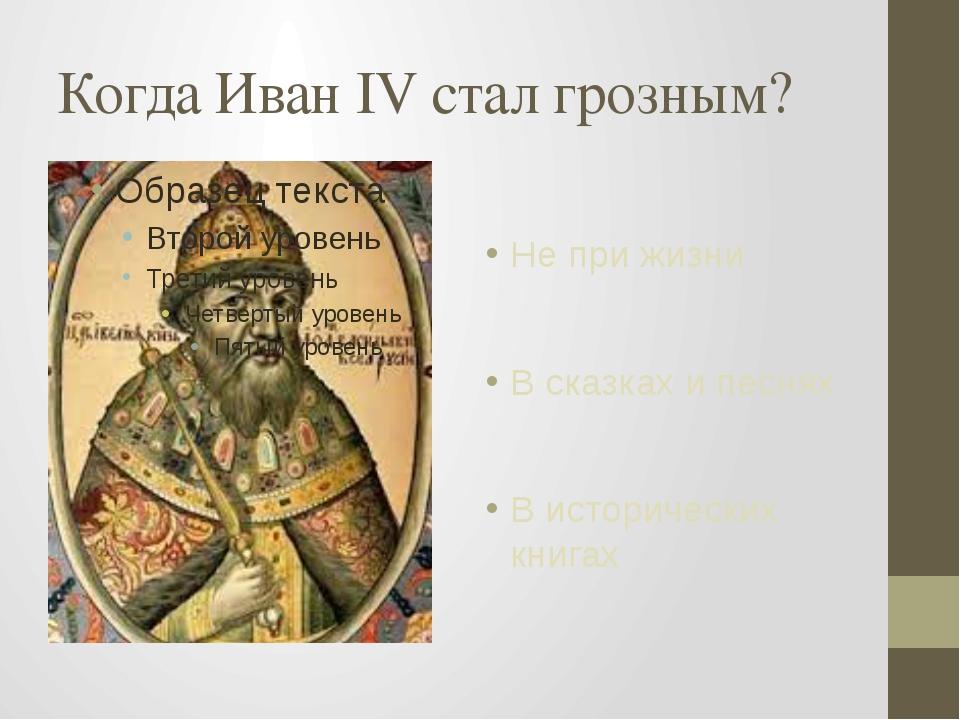 Когда Иван IV стал грозным? Не при жизни В сказках и песнях В исторических кн...