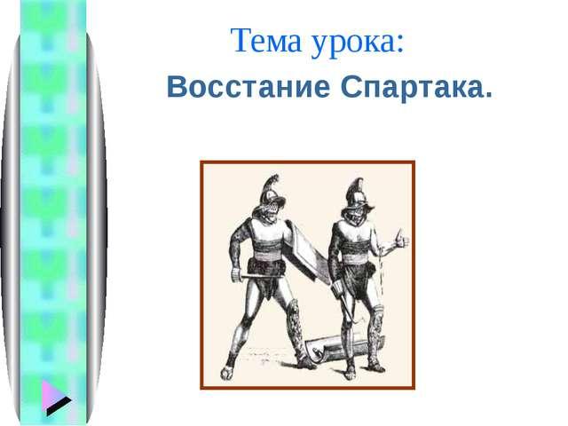 Тема урока: Восстание Спартака.
