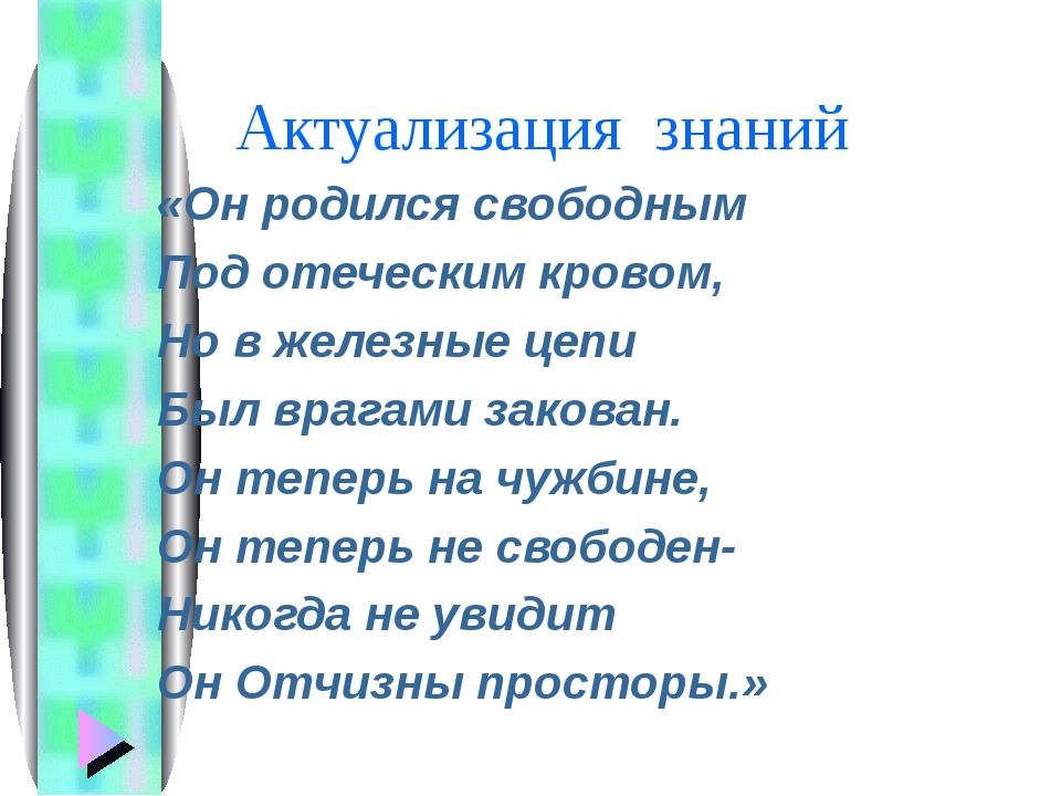 Актуализация знаний «Он родился свободным Под отеческим кровом, Но в железны...