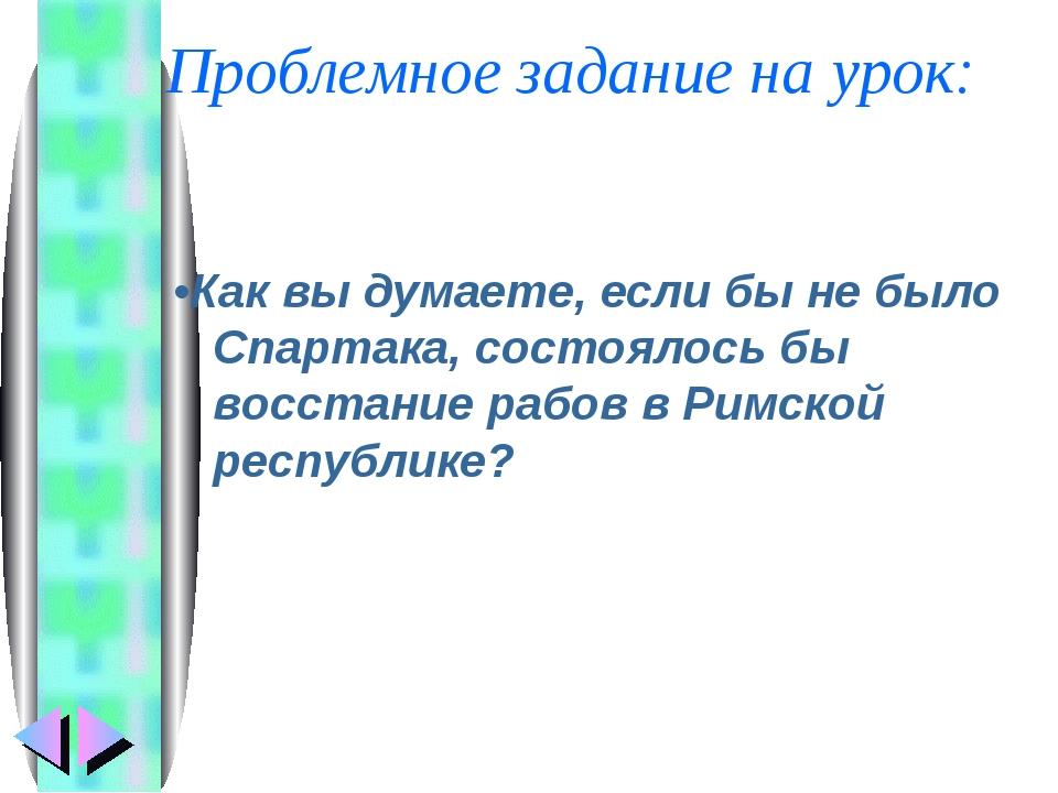 Проблемное задание на урок: •Как вы думаете, если бы не было Спартака, состо...